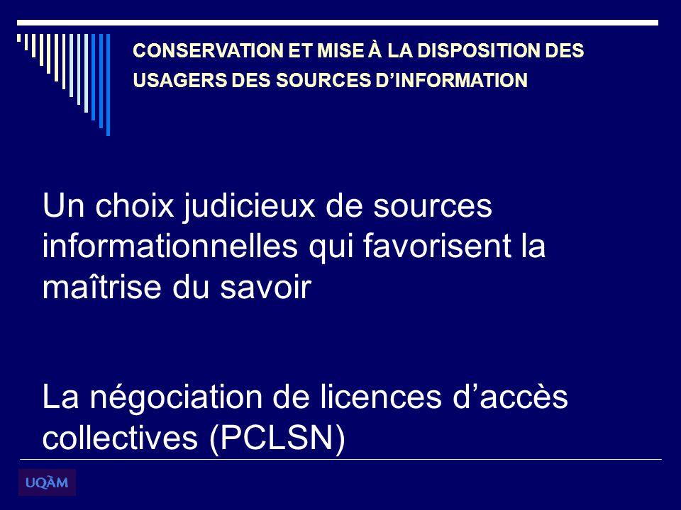 CONSERVATION ET MISE À LA DISPOSITION DES USAGERS DES SOURCES DINFORMATION Un choix judicieux de sources informationnelles qui favorisent la maîtrise du savoir La négociation de licences daccès collectives (PCLSN)