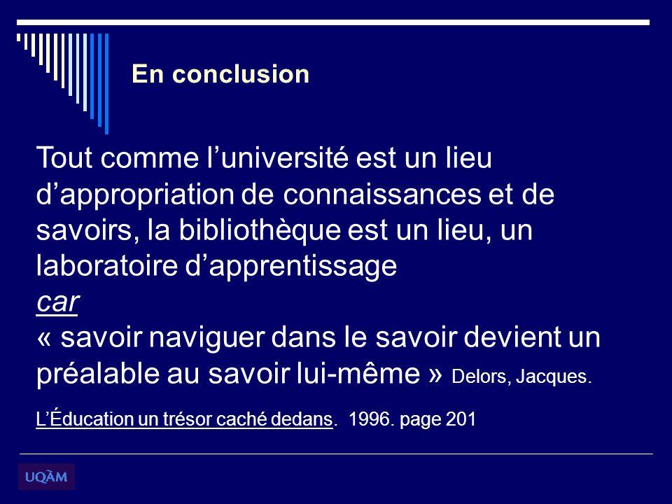 En conclusion Tout comme luniversité est un lieu dappropriation de connaissances et de savoirs, la bibliothèque est un lieu, un laboratoire dapprentissage car « savoir naviguer dans le savoir devient un préalable au savoir lui-même » Delors, Jacques.