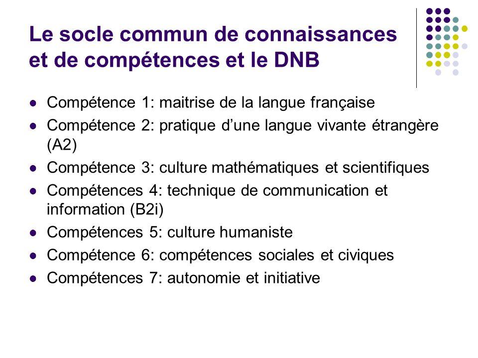 Le socle commun de connaissances et de compétences et le DNB Compétence 1: maitrise de la langue française Compétence 2: pratique dune langue vivante