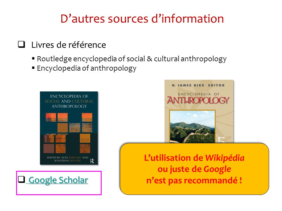 Dautres sources dinformation Livres de référence Routledge encyclopedia of social & cultural anthropology Encyclopedia of anthropology Google Scholar Google Scholar Google Scholar Lutilisation de Wikipédia ou juste de Google nest pas recommandé .