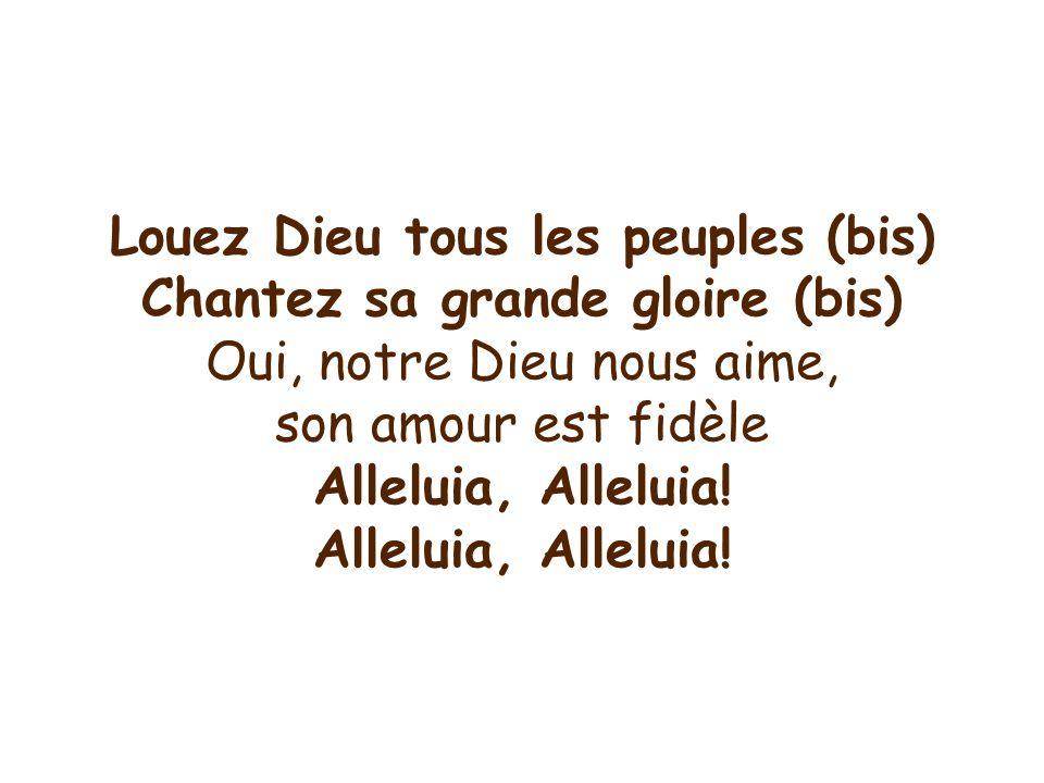 Louez Dieu tous les peuples (bis) Chantez sa grande gloire (bis) Oui, notre Dieu nous aime, son amour est fidèle Alleluia, Alleluia!
