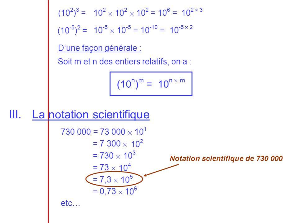 (10 2 ) 3 = (10 -5 ) 2 = Dune façon générale : Soit m et n des entiers relatifs, on a : (10 n ) m = 10 n m III.La notation scientifique 730 000 = 73 0