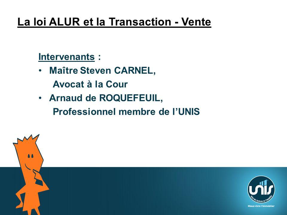 La loi ALUR et la Transaction - Vente Intervenants : Maître Steven CARNEL, Avocat à la Cour Arnaud de ROQUEFEUIL, Professionnel membre de lUNIS