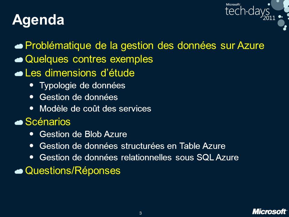 3 Agenda Problématique de la gestion des données sur Azure Quelques contres exemples Les dimensions détude Typologie de données Gestion de données Modèle de coût des services Scénarios Gestion de Blob Azure Gestion de données structurées en Table Azure Gestion de données relationnelles sous SQL Azure Questions/Réponses