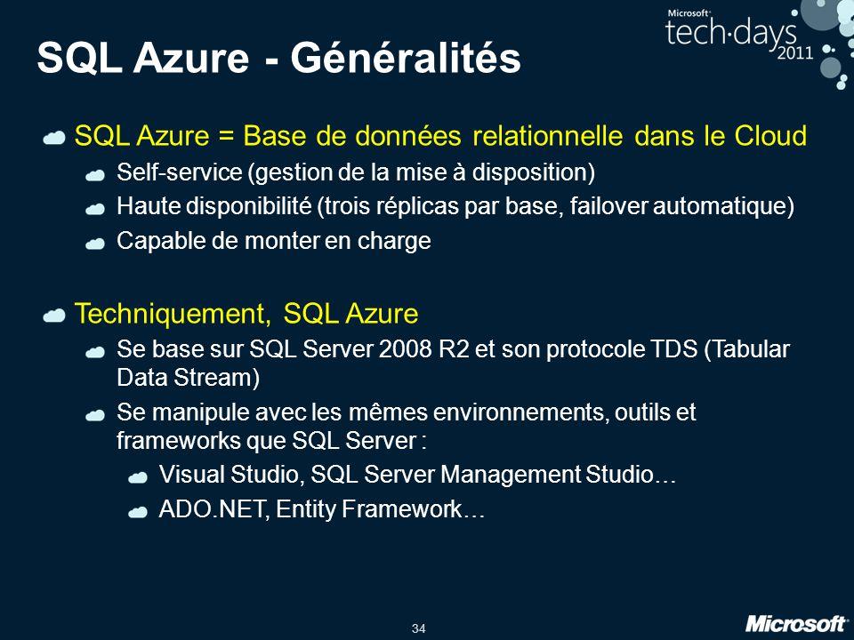 34 SQL Azure - Généralités SQL Azure = Base de données relationnelle dans le Cloud Self-service (gestion de la mise à disposition) Haute disponibilité (trois réplicas par base, failover automatique) Capable de monter en charge Techniquement, SQL Azure Se base sur SQL Server 2008 R2 et son protocole TDS (Tabular Data Stream) Se manipule avec les mêmes environnements, outils et frameworks que SQL Server : Visual Studio, SQL Server Management Studio… ADO.NET, Entity Framework…