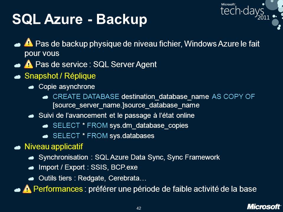 42 SQL Azure - Backup ! Pas de backup physique de niveau fichier, Windows Azure le fait pour vous ! Pas de service : SQL Server Agent Snapshot / Répli