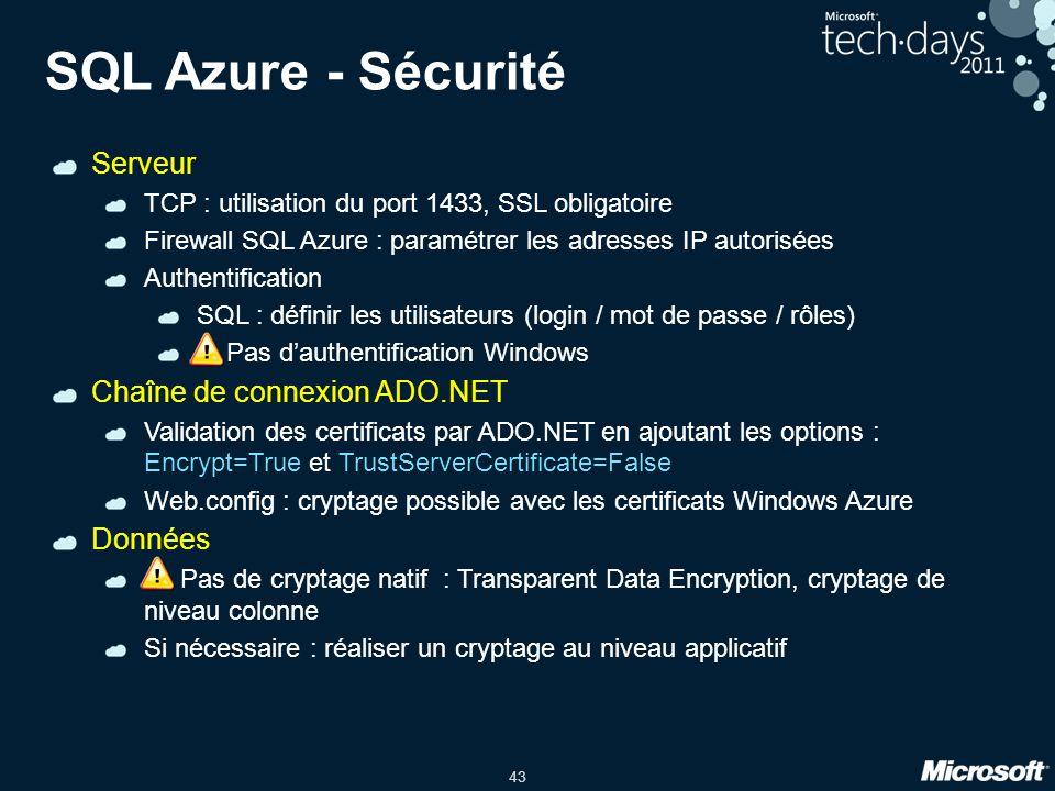 43 SQL Azure - Sécurité Serveur TCP : utilisation du port 1433, SSL obligatoire Firewall SQL Azure : paramétrer les adresses IP autorisées Authentification SQL : définir les utilisateurs (login / mot de passe / rôles) .