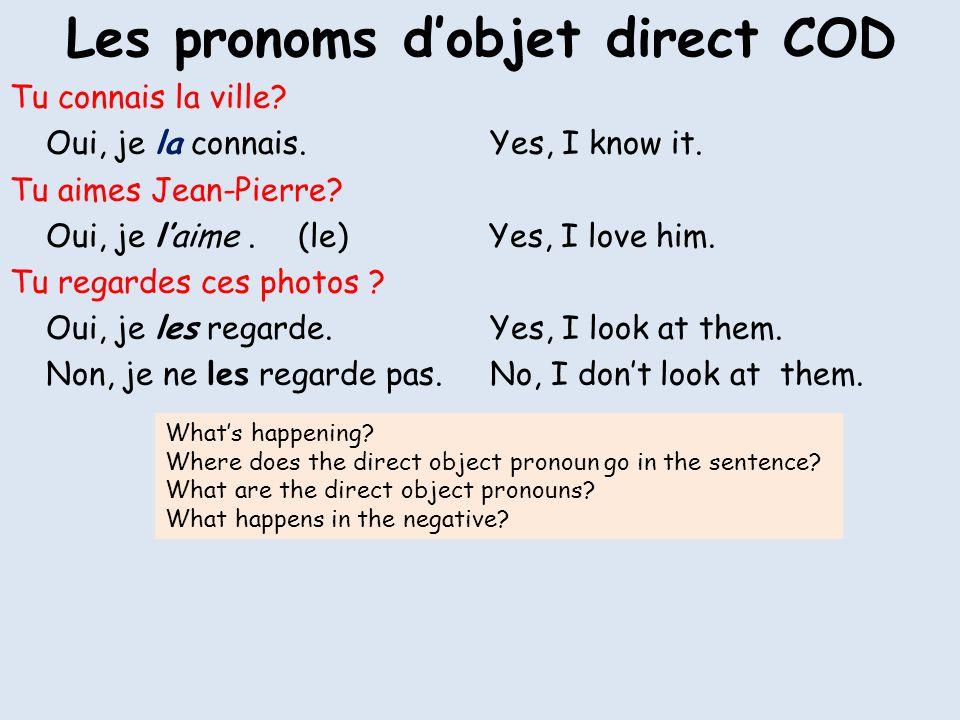 Les pronoms dobjet direct (COD) Direct object pronouns replace the direct object in a sentence.They are: me, te, le, la, nous, vous, les They go before the verb: Je le connais.