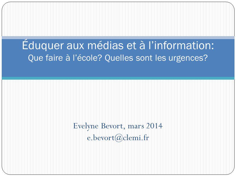 Evelyne Bevort, mars 2014 e.bevort@clemi.fr Éduquer aux médias et à linformation: Que faire à lécole? Quelles sont les urgences?