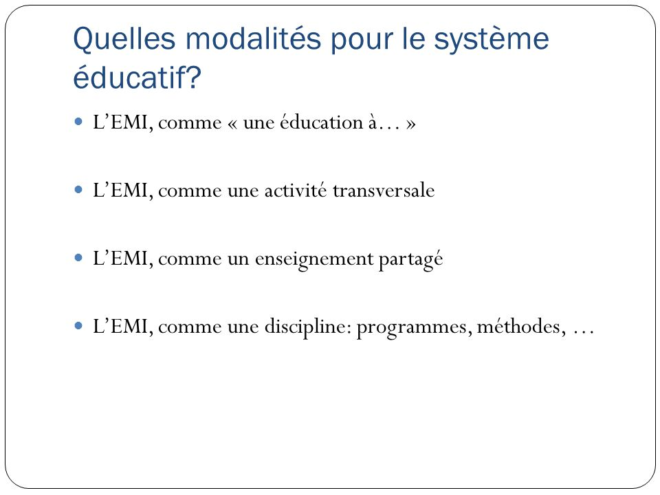 Quelles modalités pour le système éducatif? LEMI, comme « une éducation à… » LEMI, comme une activité transversale LEMI, comme un enseignement partagé