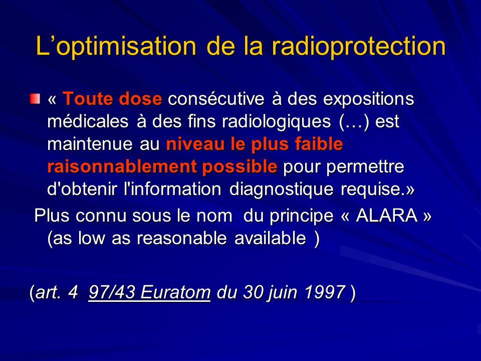 Loptimisation de la radioprotection « Toute dose consécutive à des expositions médicales à des fins radiologiques (…) est maintenue au niveau le plus faible raisonnablement possible pour permettre d obtenir l information diagnostique requise.» Plus connu sous le nom du principe « ALARA » (as low as reasonable available ) Plus connu sous le nom du principe « ALARA » (as low as reasonable available ) (art.
