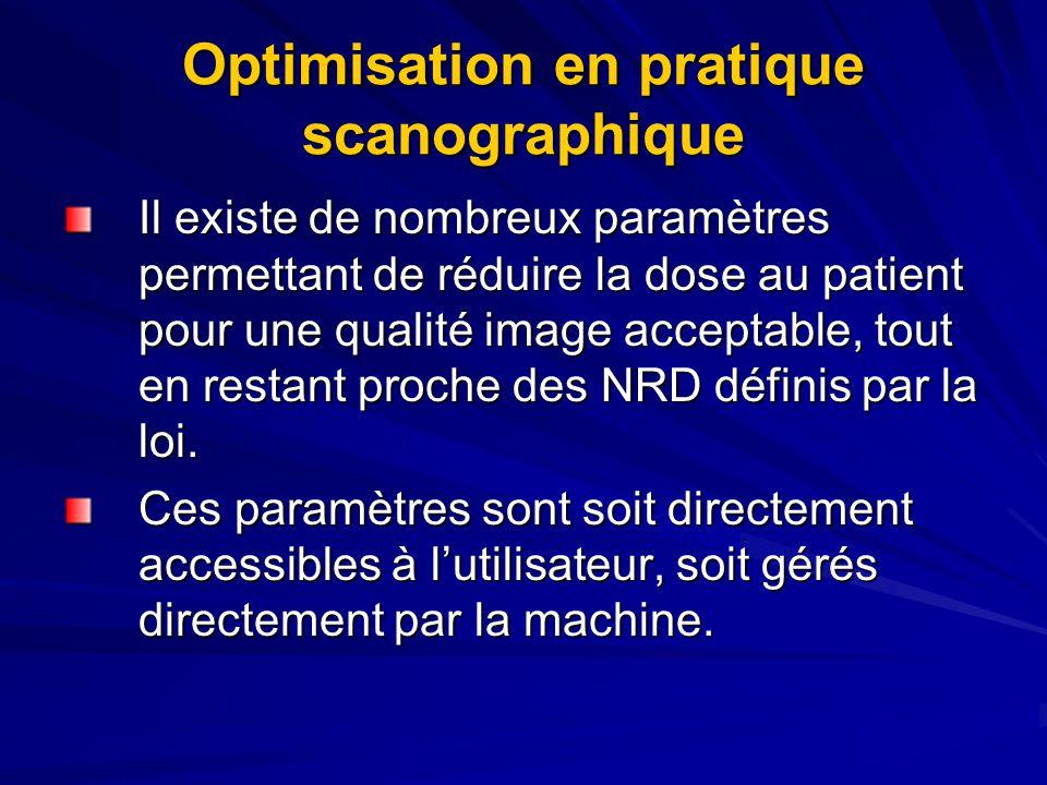 Optimisation en pratique scanographique Il existe de nombreux paramètres permettant de réduire la dose au patient pour une qualité image acceptable, tout en restant proche des NRD définis par la loi.