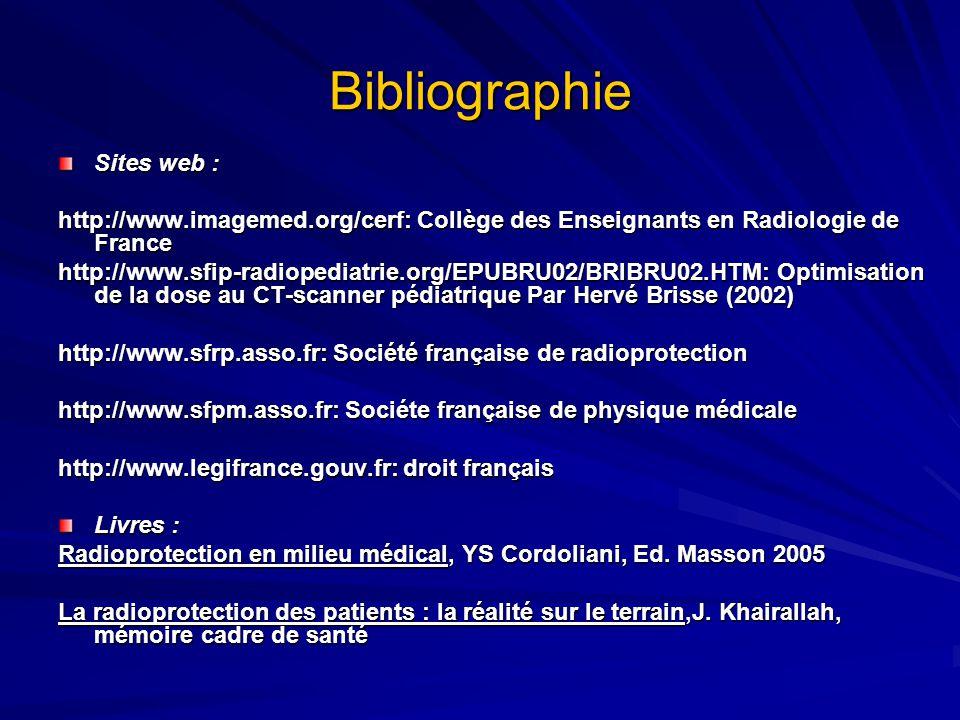 Bibliographie Sites web : http://www.imagemed.org/cerf: Collège des Enseignants en Radiologie de France http://www.sfip-radiopediatrie.org/EPUBRU02/BRIBRU02.HTM: Optimisation de la dose au CT-scanner pédiatrique Par Hervé Brisse (2002) http://www.sfrp.asso.fr: Société française de radioprotection http://www.sfpm.asso.fr: Sociéte française de physique médicale http://www.legifrance.gouv.fr: droit français Livres : Radioprotection en milieu médical, YS Cordoliani, Ed.