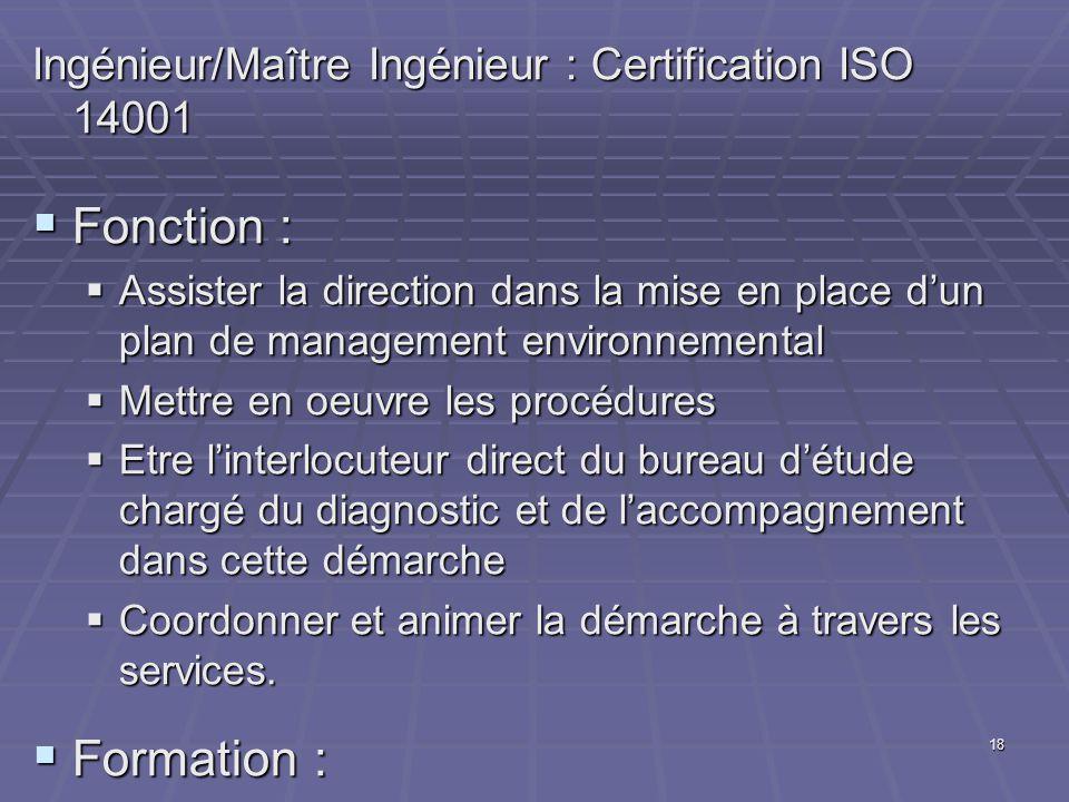 18 Ingénieur/Maître Ingénieur : Certification ISO 14001 Fonction : Fonction : Assister la direction dans la mise en place dun plan de management environnemental Assister la direction dans la mise en place dun plan de management environnemental Mettre en oeuvre les procédures Mettre en oeuvre les procédures Etre linterlocuteur direct du bureau détude chargé du diagnostic et de laccompagnement dans cette démarche Etre linterlocuteur direct du bureau détude chargé du diagnostic et de laccompagnement dans cette démarche Coordonner et animer la démarche à travers les services.