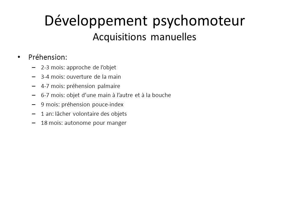 Développement psychomoteur Acquisitions manuelles Préhension: – 2-3 mois: approche de lobjet – 3-4 mois: ouverture de la main – 4-7 mois: préhension p