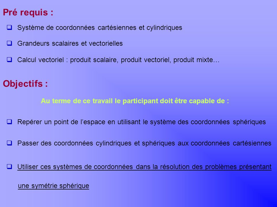Khayar-marrakh Pré requis : Objectifs : Au terme de ce travail le participant doit être capable de : Système de coordonnées cartésiennes et cylindriqu