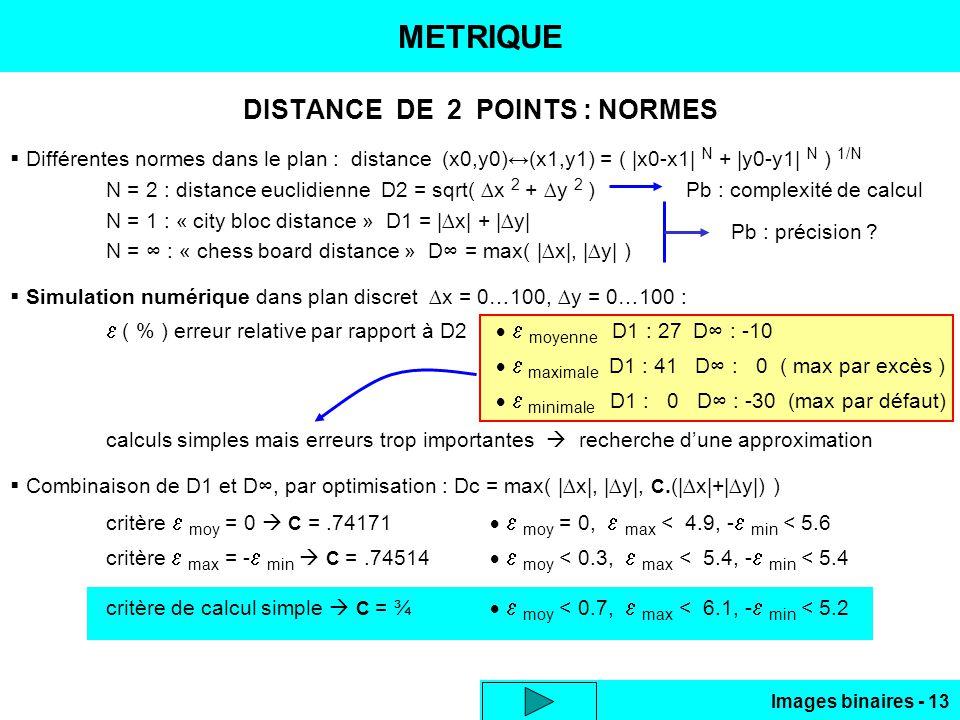 Images binaires - 13 METRIQUE DISTANCE DE 2 POINTS : NORMES Différentes normes dans le plan : distance (x0,y0)(x1,y1) = ( |x0-x1| N + |y0-y1| N ) 1/N N = 2 : distance euclidienne D2 = sqrt( x 2 + y 2 ) Pb : complexité de calcul N = 1 : « city bloc distance » D1 = |x| + |y| N = : « chess board distance » D = max( |x|, |y| ) Simulation numérique dans plan discret x = 0…100, y = 0…100 : ( % ) erreur relative par rapport à D2 moyenne D1 : 27 D : -10 maximale D1 : 41 D : 0 ( max par excès ) minimale D1 : 0 D : -30 (max par défaut) calculs simples mais erreurs trop importantes recherche dune approximation Combinaison de D1 et D, par optimisation : Dc = max( |x|, |y|, C.(|x|+|y|) ) critère moy = 0 C =.74171 moy = 0, max < 4.9, - min < 5.6 critère max = - min C =.74514 moy < 0.3, max < 5.4, - min < 5.4 critère de calcul simple C = ¾ moy < 0.7, max < 6.1, - min < 5.2 Pb : précision ?