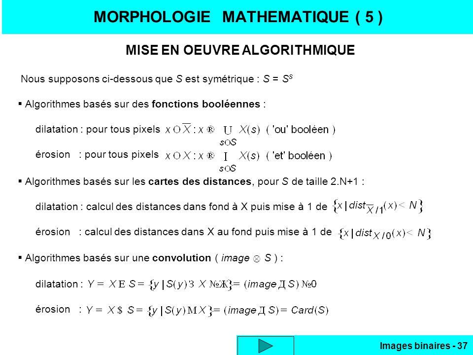 Images binaires - 37 MORPHOLOGIE MATHEMATIQUE ( 5 ) MISE EN OEUVRE ALGORITHMIQUE Nous supposons ci-dessous que S est symétrique : S = S s Algorithmes