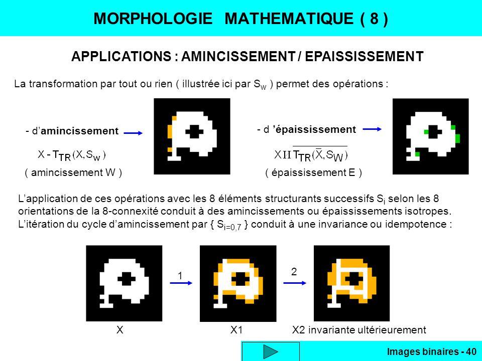 Images binaires - 40 MORPHOLOGIE MATHEMATIQUE ( 8 ) APPLICATIONS : AMINCISSEMENT / EPAISSISSEMENT La transformation par tout ou rien ( illustrée ici par S w ) permet des opérations : - damincissement - d épaississement ( amincissement W )( épaississement E ) Lapplication de ces opérations avec les 8 éléments structurants successifs S i selon les 8 orientations de la 8-connexité conduit à des amincissements ou épaississements isotropes.