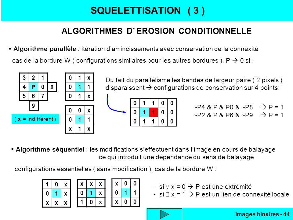 Images binaires - 44 SQUELETTISATION ( 3 ) ALGORITHMES D EROSION CONDITIONNELLE Algorithme parallèle : itération damincissements avec conservation de