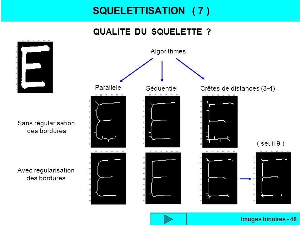 Images binaires - 48 SQUELETTISATION ( 7 ) QUALITE DU SQUELETTE ? Sans régularisation des bordures Avec régularisation des bordures Algorithmes Parall