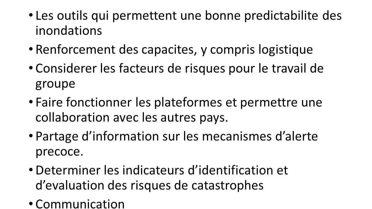 Les outils qui permettent une bonne predictabilite des inondations Renforcement des capacites, y compris logistique Considerer les facteurs de risques pour le travail de groupe Faire fonctionner les plateformes et permettre une collaboration avec les autres pays.