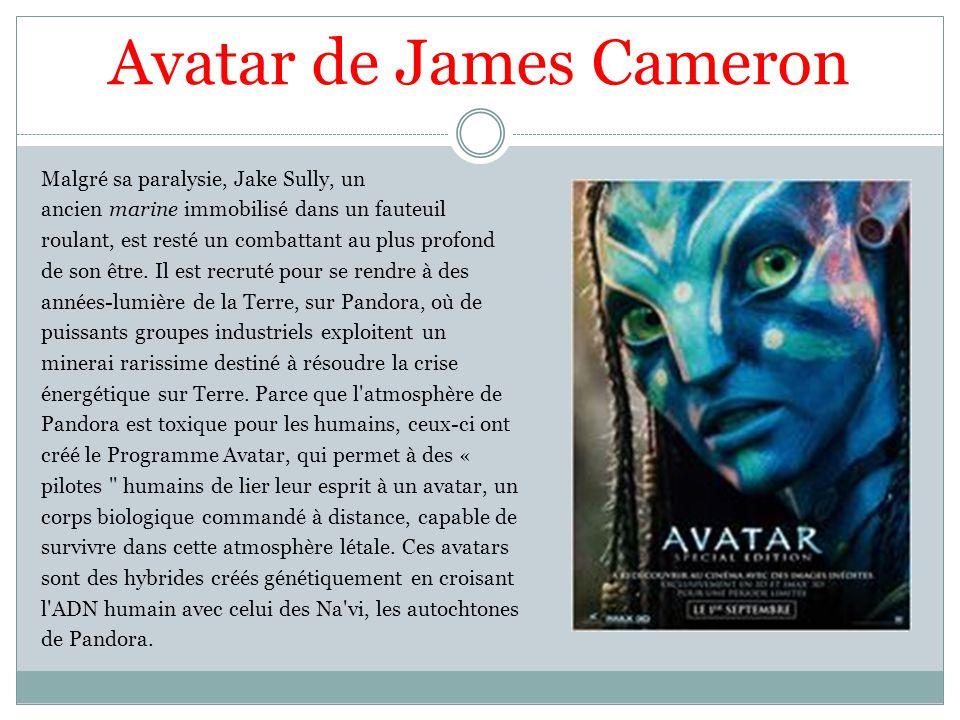 Avatar de James Cameron Malgré sa paralysie, Jake Sully, un ancien marine immobilisé dans un fauteuil roulant, est resté un combattant au plus profond de son être.
