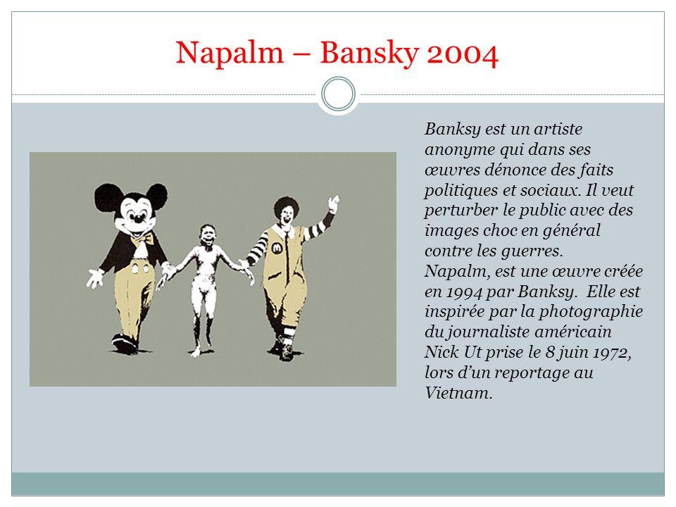 Napalm – Bansky 2004 Banksy est un artiste anonyme qui dans ses œuvres dénonce des faits politiques et sociaux. Il veut perturber le public avec des i