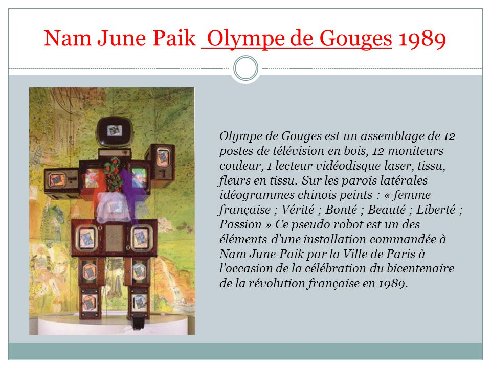 Nam June Paik Olympe de Gouges 1989 Olympe de Gouges est un assemblage de 12 postes de télévision en bois, 12 moniteurs couleur, 1 lecteur vidéodisque laser, tissu, fleurs en tissu.