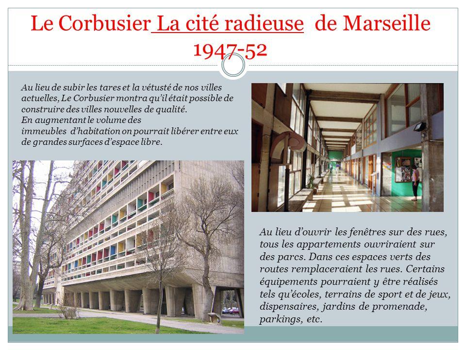 Le Corbusier La cité radieuse de Marseille 1947-52 Au lieu de subir les tares et la vétusté de nos villes actuelles, Le Corbusier montra quil était possible de construire des villes nouvelles de qualité.