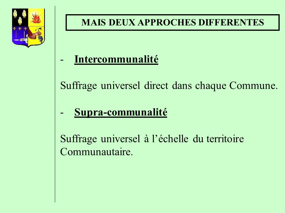 MAIS DEUX APPROCHES DIFFERENTES -Intercommunalité Suffrage universel direct dans chaque Commune. -Supra-communalité Suffrage universel à léchelle du t