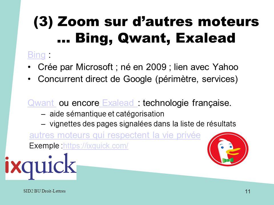 SID2 BU Droit-Lettres 11 (3) Zoom sur dautres moteurs … Bing, Qwant, Exalead BingBing : Crée par Microsoft ; né en 2009 ; lien avec Yahoo Concurrent direct de Google (périmètre, services) Qwant Qwant ou encore Exalead : technologie française.