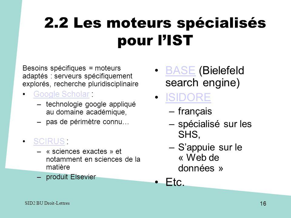 2.2 Les moteurs spécialisés pour lIST Besoins spécifiques = moteurs adaptés : serveurs spécifiquement explorés, recherche pluridisciplinaire Google Scholar :Google Scholar –technologie google appliqué au domaine académique, –pas de périmètre connu… SCIRUS :SCIRUS –« sciences exactes » et notamment en sciences de la matière –produit Elsevier BASE (Bielefeld search engine) BASE ISIDORE –français –spécialisé sur les SHS, –Sappuie sur le « Web de données » Etc.
