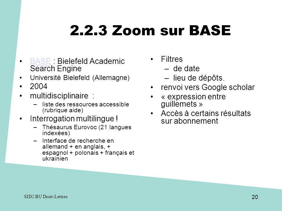 SID2 BU Droit-Lettres 20 2.2.3 Zoom sur BASE BASE : Bielefeld Academic Search EngineBASE Université Bielefeld (Allemagne) 2004 multidisciplinaire : –liste des ressources accessible (rubrique aide) Interrogation multilingue .