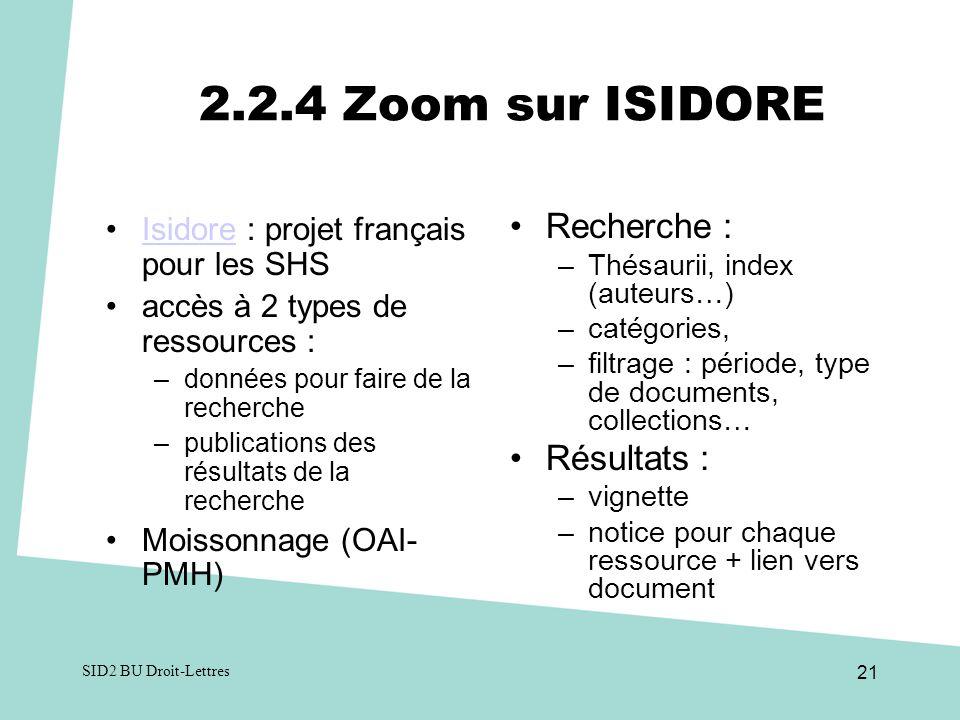 2.2.4 Zoom sur ISIDORE Isidore : projet français pour les SHSIsidore accès à 2 types de ressources : –données pour faire de la recherche –publications des résultats de la recherche Moissonnage (OAI- PMH) Recherche : –Thésaurii, index (auteurs…) –catégories, –filtrage : période, type de documents, collections… Résultats : –vignette –notice pour chaque ressource + lien vers document SID2 BU Droit-Lettres 21