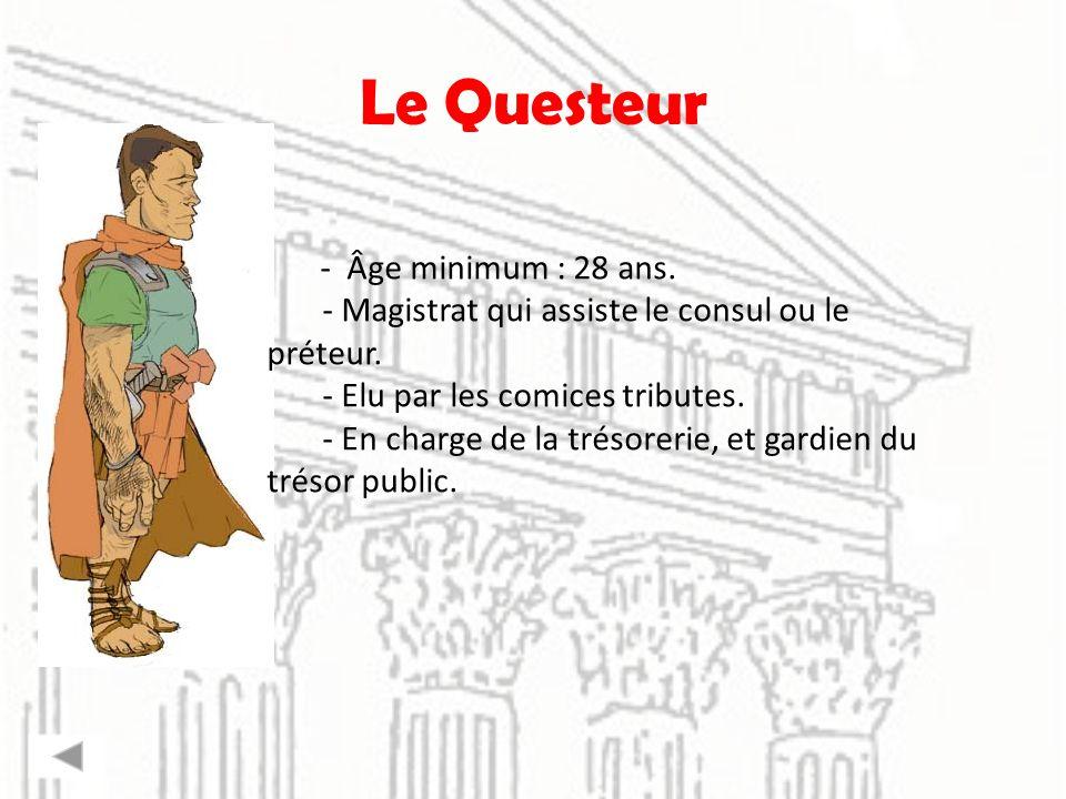 Le Questeur - Âge minimum : 28 ans. - Magistrat qui assiste le consul ou le préteur. - Elu par les comices tributes. - En charge de la trésorerie, et