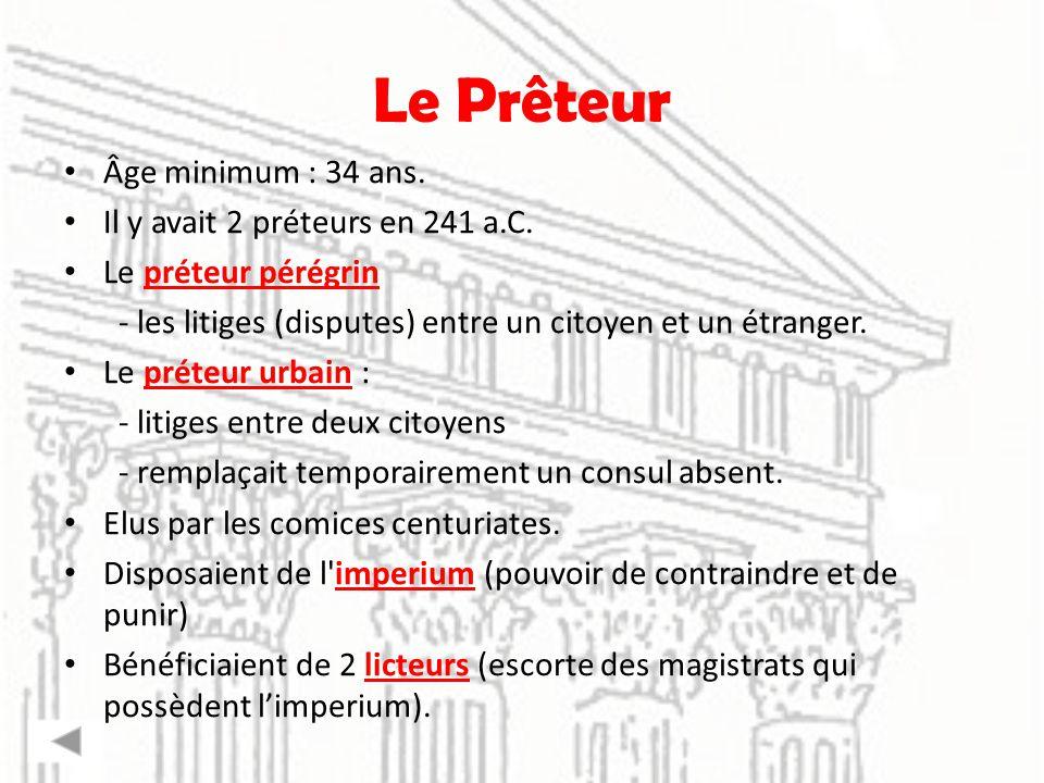 Le Prêteur Âge minimum : 34 ans. Il y avait 2 préteurs en 241 a.C. Le préteur pérégrin - les litiges (disputes) entre un citoyen et un étranger. Le pr
