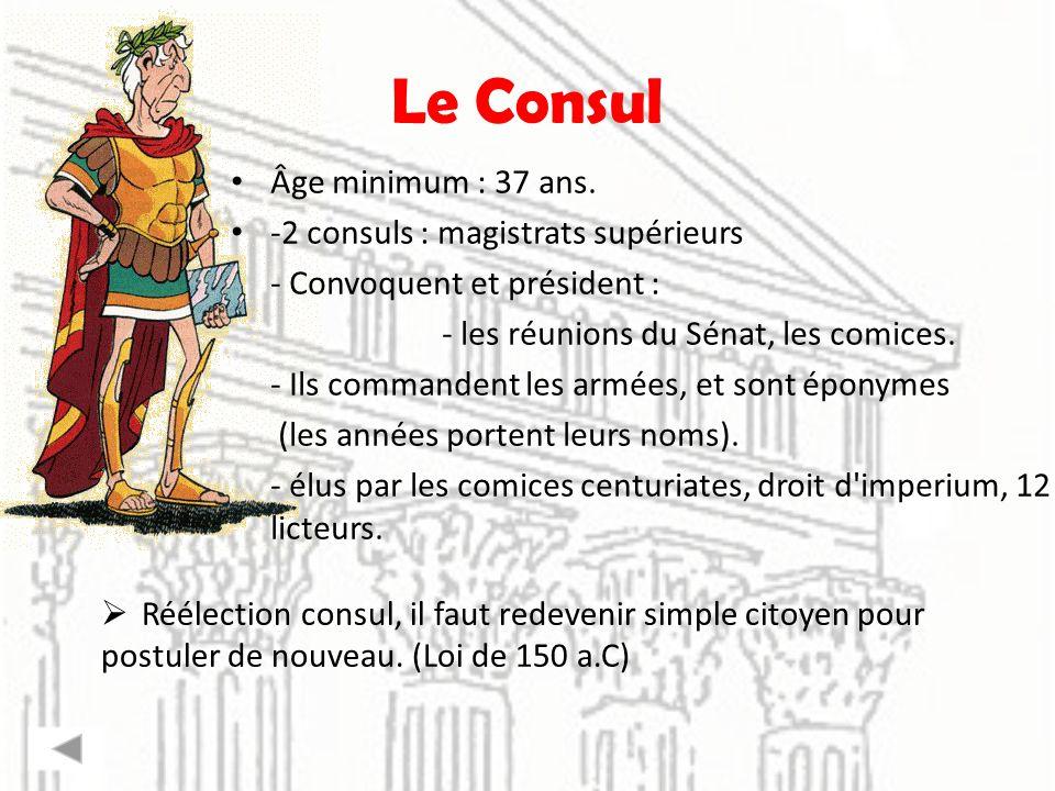 Le Consul Âge minimum : 37 ans. -2 consuls : magistrats supérieurs - Convoquent et président : - les réunions du Sénat, les comices. - Ils commandent