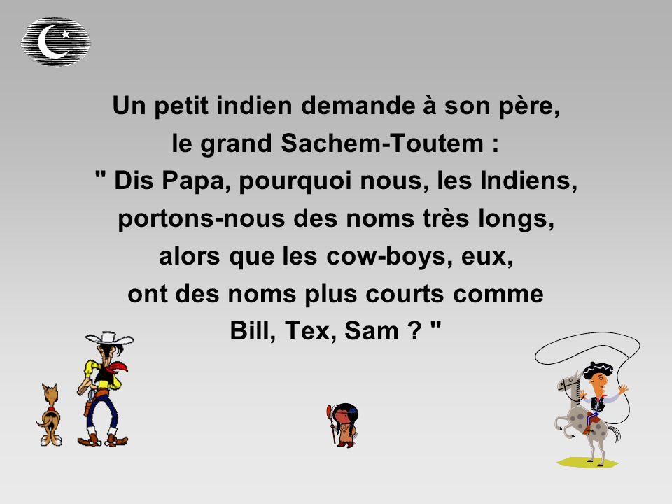 Un petit indien demande à son père, le grand Sachem-Toutem : Dis Papa, pourquoi nous, les Indiens, portons-nous des noms très longs, alors que les cow-boys, eux, ont des noms plus courts comme Bill, Tex, Sam .