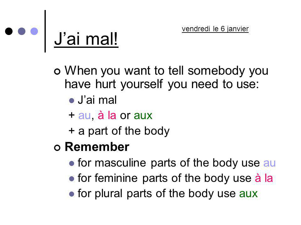 Jai mal! When you want to tell somebody you have hurt yourself you need to use: Jai mal + au, à la or aux + a part of the body Remember for masculine