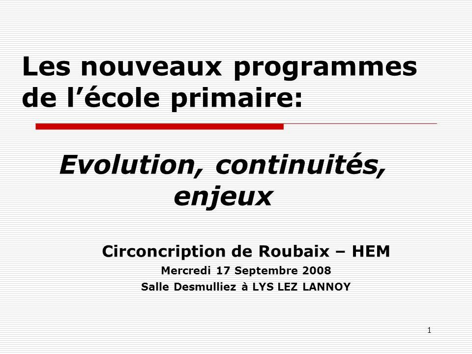1 Les nouveaux programmes de lécole primaire: Circoncription de Roubaix – HEM Mercredi 17 Septembre 2008 Salle Desmulliez à LYS LEZ LANNOY Evolution,