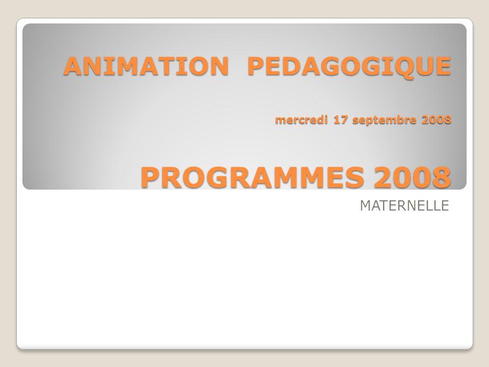 ANIMATION PEDAGOGIQUE mercredi 17 septembre 2008 PROGRAMMES 2008 MATERNELLE