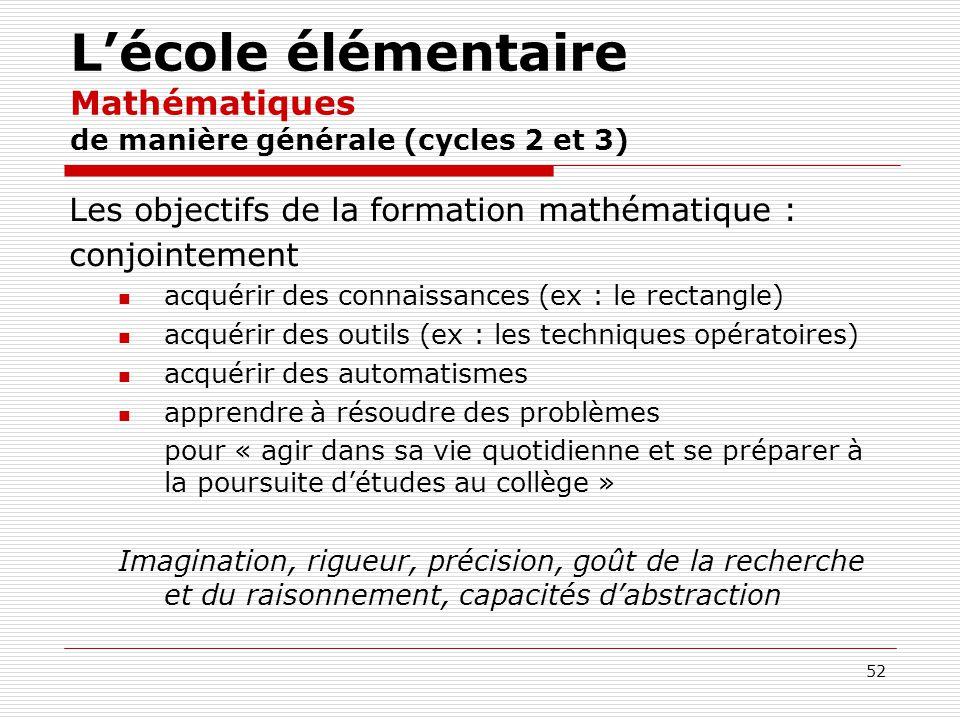 52 Lécole élémentaire Mathématiques de manière générale (cycles 2 et 3) Les objectifs de la formation mathématique : conjointement acquérir des connai