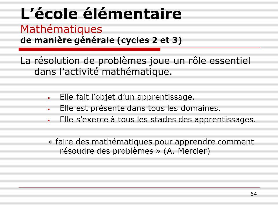 54 Lécole élémentaire Mathématiques de manière générale (cycles 2 et 3) La résolution de problèmes joue un rôle essentiel dans lactivité mathématique.
