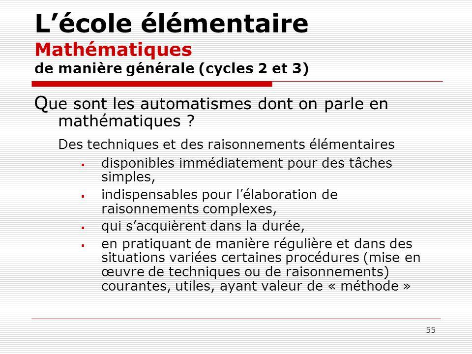 55 Lécole élémentaire Mathématiques de manière générale (cycles 2 et 3) Q ue sont les automatismes dont on parle en mathématiques ? Des techniques et
