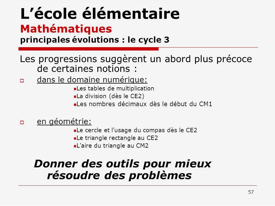 57 Lécole élémentaire Mathématiques principales évolutions : le cycle 3 Les progressions suggèrent un abord plus précoce de certaines notions : dans l