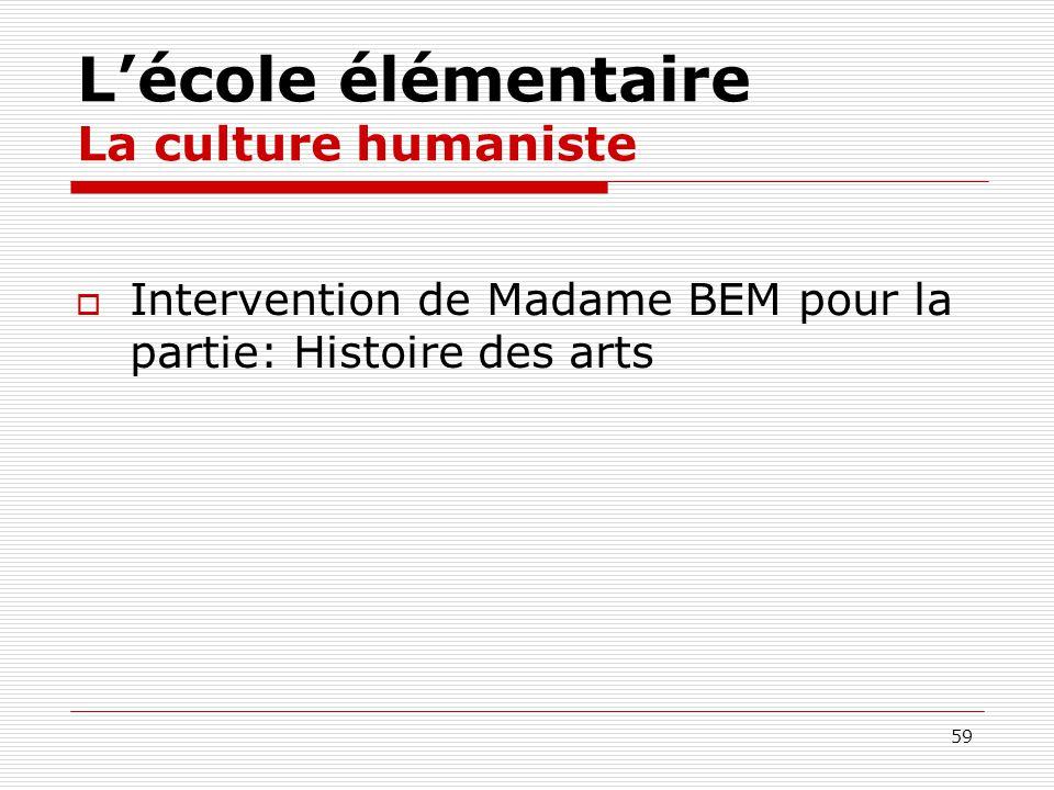59 Lécole élémentaire La culture humaniste Intervention de Madame BEM pour la partie: Histoire des arts