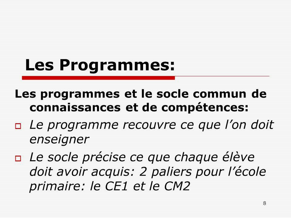8 Les Programmes: Les programmes et le socle commun de connaissances et de compétences: Le programme recouvre ce que lon doit enseigner Le socle préci