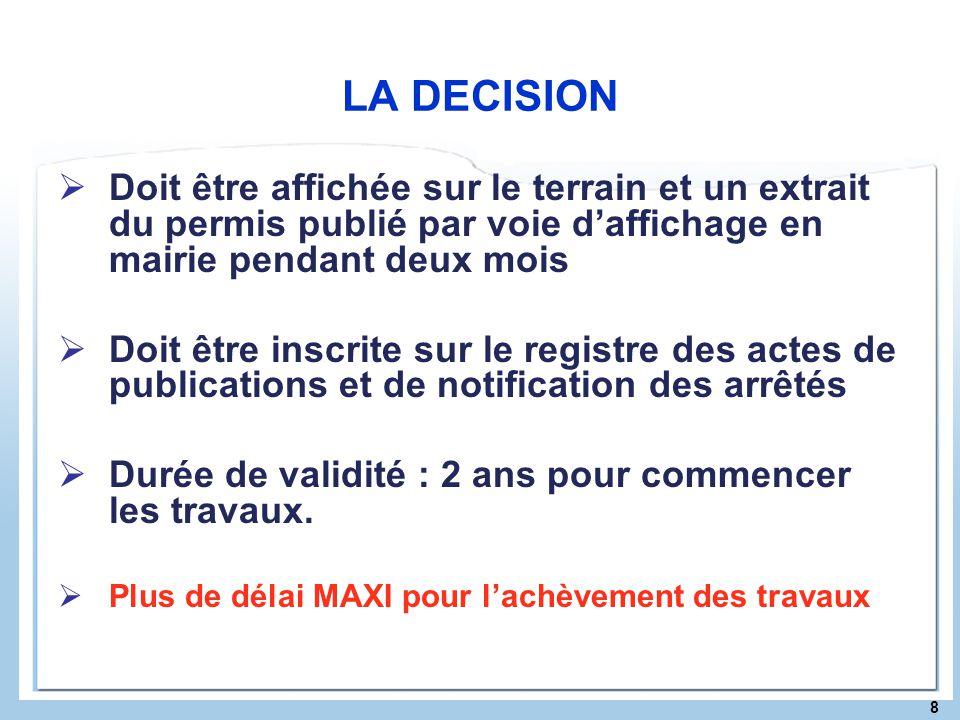 8 LA DECISION Doit être affichée sur le terrain et un extrait du permis publié par voie daffichage en mairie pendant deux mois Doit être inscrite sur