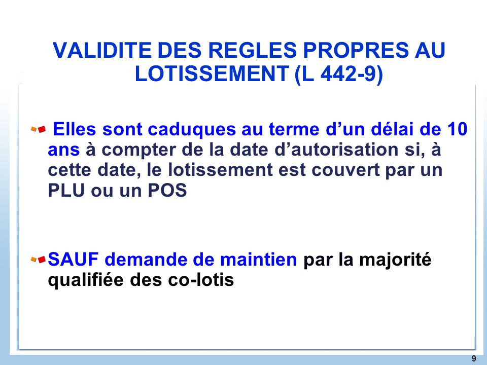 9 VALIDITE DES REGLES PROPRES AU LOTISSEMENT (L 442-9) Elles sont caduques au terme dun délai de 10 ans à compter de la date dautorisation si, à cette
